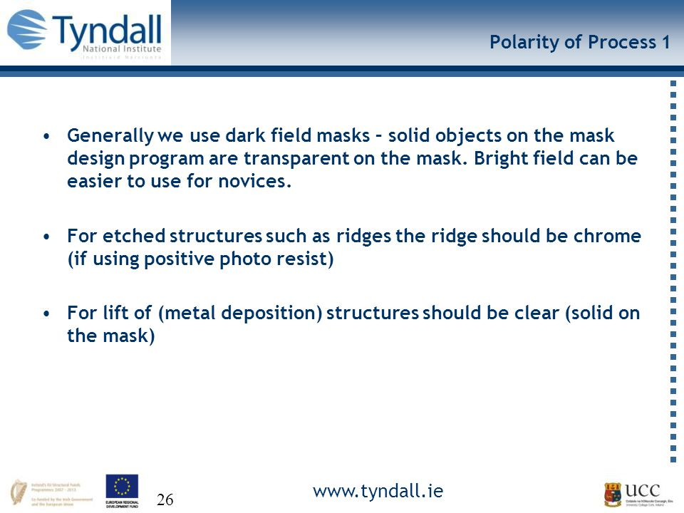 www.tyndall.ie 26 Polarity of Process 1 Generally we use dark field masks – solid objects on the mask design program are transparent on the mask.