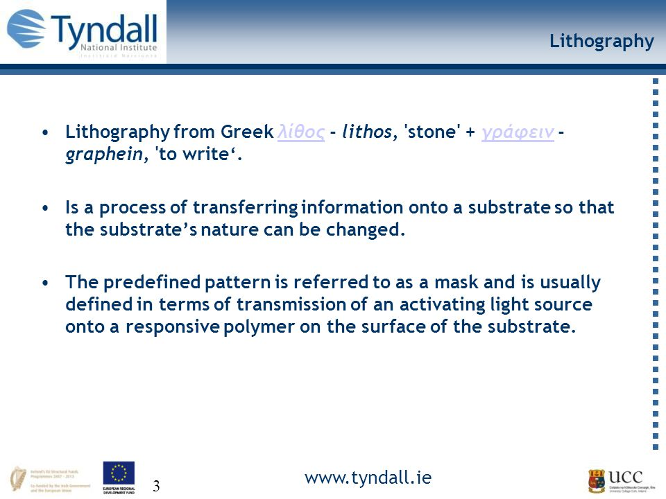 www.tyndall.ie 3 Lithography Lithography from Greek λίθος - lithos, stone + γράφειν - graphein, to write'.λίθοςγράφειν Is a process of transferring information onto a substrate so that the substrate's nature can be changed.