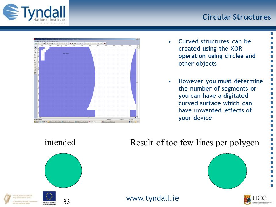 www.tyndall.ie 33 Circular Structures Curved structures can be created using the XOR operation using circles and other objects However you must determine the number of segments or you can have a digitated curved surface which can have unwanted effects of your device intended Result of too few lines per polygon