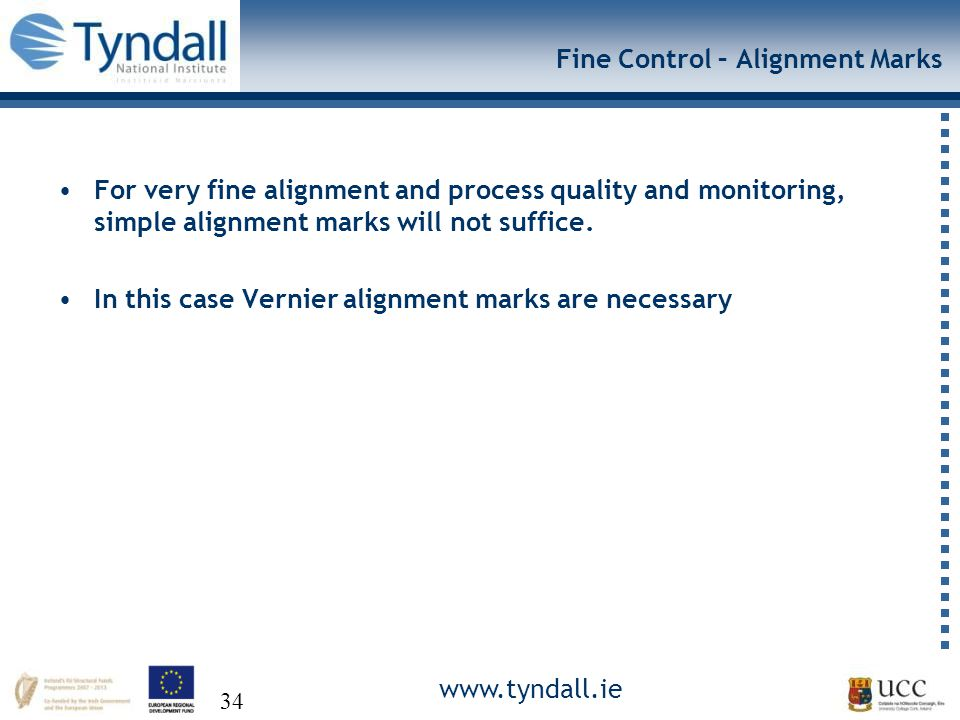 www.tyndall.ie 34 Fine Control – Alignment Marks For very fine alignment and process quality and monitoring, simple alignment marks will not suffice.