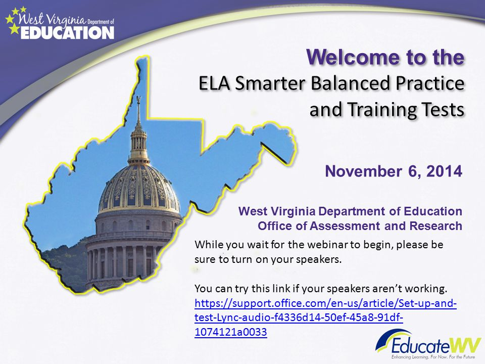Welcome to the ELA Smarter Balanced Practice and Training Tests West Virginia Department of Education Office of Assessment and Research November 6, 2014 While you wait for the webinar to begin, please be sure to turn on your speakers.