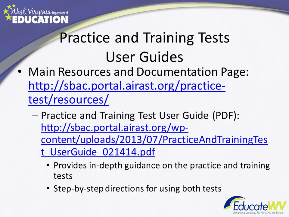 Practice and Training Tests User Guides Main Resources and Documentation Page: http://sbac.portal.airast.org/practice- test/resources/ http://sbac.portal.airast.org/practice- test/resources/ – Practice and Training Test User Guide (PDF): http://sbac.portal.airast.org/wp- content/uploads/2013/07/PracticeAndTrainingTes t_UserGuide_021414.pdf http://sbac.portal.airast.org/wp- content/uploads/2013/07/PracticeAndTrainingTes t_UserGuide_021414.pdf Provides in-depth guidance on the practice and training tests Step-by-step directions for using both tests