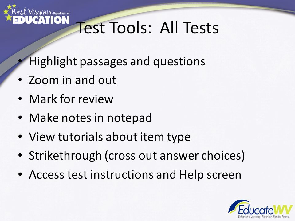 Test Tools: All Tests Highlight passages and questions Zoom in and out Mark for review Make notes in notepad View tutorials about item type Strikethrough (cross out answer choices) Access test instructions and Help screen