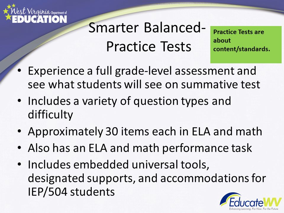 Smarter Balanced- Practice Tests Experience a full grade-level assessment and see what students will see on summative test Includes a variety of question types and difficulty Approximately 30 items each in ELA and math Also has an ELA and math performance task Includes embedded universal tools, designated supports, and accommodations for IEP/504 students Practice Tests are about content/standards.