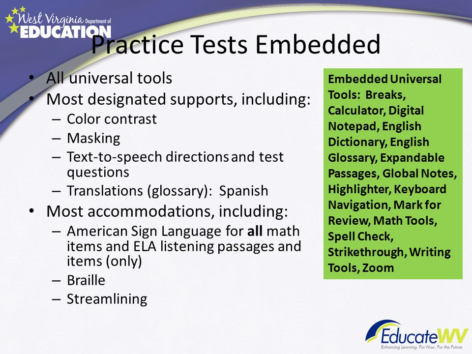 Practice Tests Embedded All universal tools Most designated supports, including: – Color contrast – Masking – Text-to-speech directions and test questions – Translations (glossary): Spanish Most accommodations, including: – American Sign Language for all math items and ELA listening passages and items (only) – Braille – Streamlining Embedded Universal Tools: Breaks, Calculator, Digital Notepad, English Dictionary, English Glossary, Expandable Passages, Global Notes, Highlighter, Keyboard Navigation, Mark for Review, Math Tools, Spell Check, Strikethrough, Writing Tools, Zoom