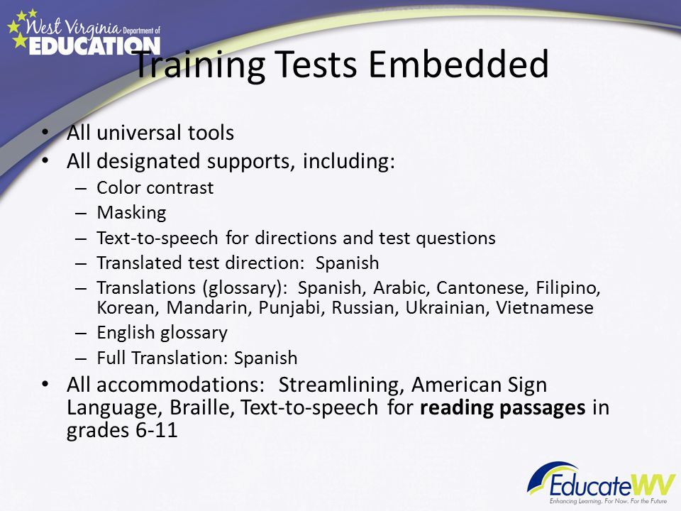 Training Tests Embedded All universal tools All designated supports, including: – Color contrast – Masking – Text-to-speech for directions and test questions – Translated test direction: Spanish – Translations (glossary): Spanish, Arabic, Cantonese, Filipino, Korean, Mandarin, Punjabi, Russian, Ukrainian, Vietnamese – English glossary – Full Translation: Spanish All accommodations: Streamlining, American Sign Language, Braille, Text-to-speech for reading passages in grades 6-11