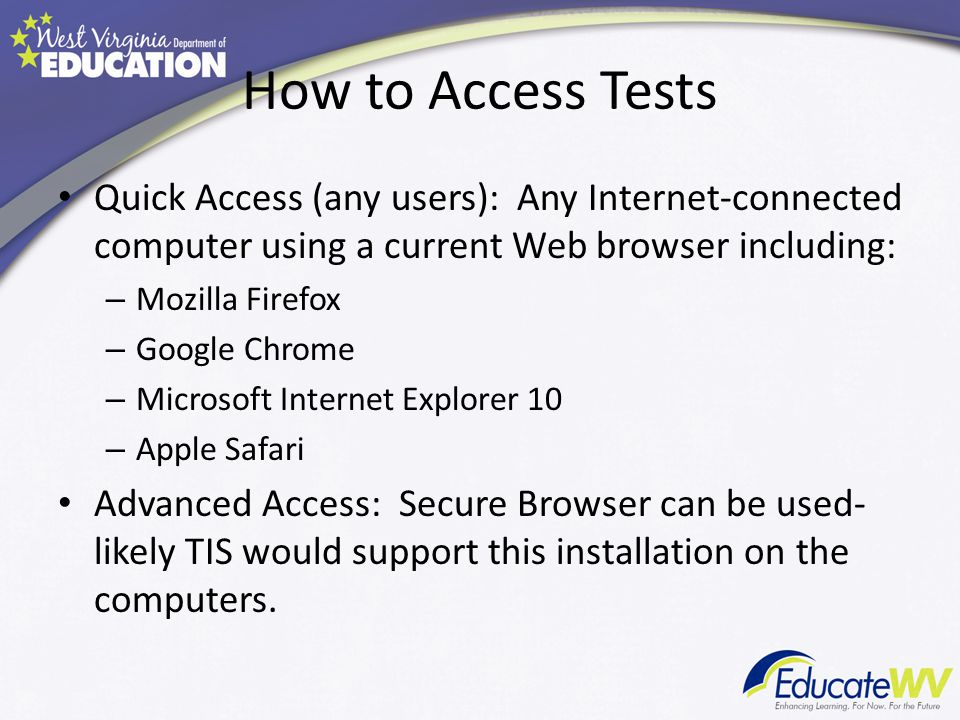 How to Access Tests Quick Access (any users): Any Internet-connected computer using a current Web browser including: – Mozilla Firefox – Google Chrome – Microsoft Internet Explorer 10 – Apple Safari Advanced Access: Secure Browser can be used- likely TIS would support this installation on the computers.