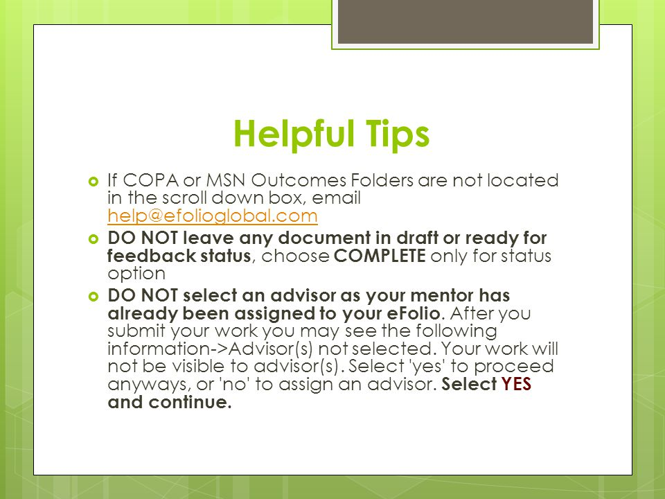 Helpful Tips  If COPA or MSN Outcomes Folders are not located in the scroll down box, email help@efolioglobal.com help@efolioglobal.com  DO NOT leave any document in draft or ready for feedback status, choose COMPLETE only for status option  DO NOT select an advisor as your mentor has already been assigned to your eFolio.