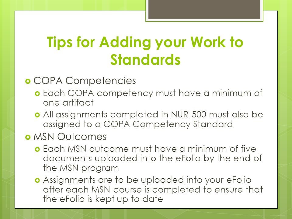 Tips for Adding your Work to Standards  COPA Competencies  Each COPA competency must have a minimum of one artifact  All assignments completed in NUR-500 must also be assigned to a COPA Competency Standard  MSN Outcomes  Each MSN outcome must have a minimum of five documents uploaded into the eFolio by the end of the MSN program  Assignments are to be uploaded into your eFolio after each MSN course is completed to ensure that the eFolio is kept up to date