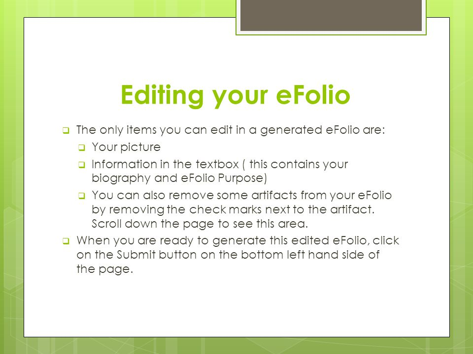 Editing your eFolio  The only items you can edit in a generated eFolio are:  Your picture  Information in the textbox ( this contains your biography and eFolio Purpose)  You can also remove some artifacts from your eFolio by removing the check marks next to the artifact.