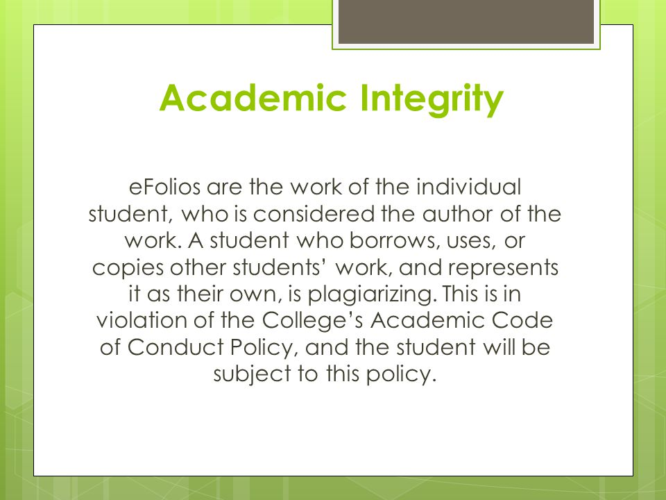 Academic Integrity eFolios are the work of the individual student, who is considered the author of the work. A student who borrows, uses, or copies ot