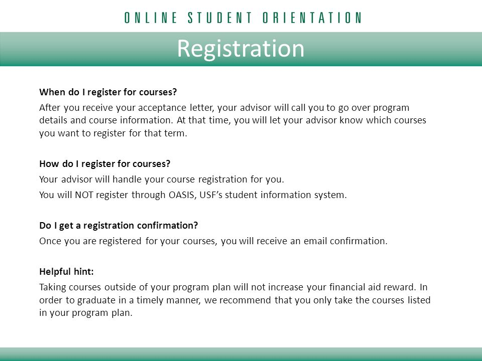 Registration When do I register for courses? After you receive your acceptance letter, your advisor will call you to go over program details and cours