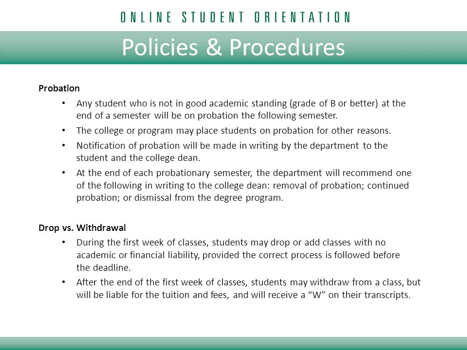 Policies & Procedures Probation Any student who is not in good academic standing (grade of B or better) at the end of a semester will be on probation