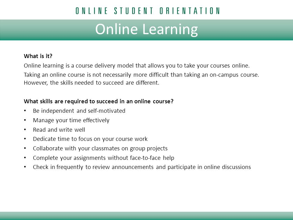 Online Learning What is it? Online learning is a course delivery model that allows you to take your courses online. Taking an online course is not nec