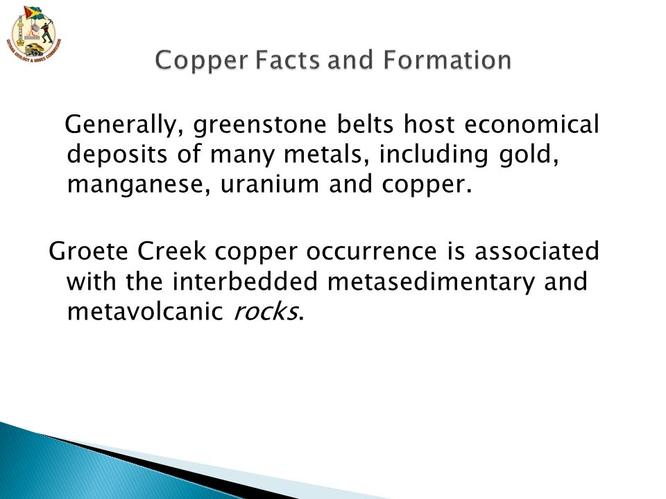 Generally, greenstone belts host economical deposits of many metals, including gold, manganese, uranium and copper.
