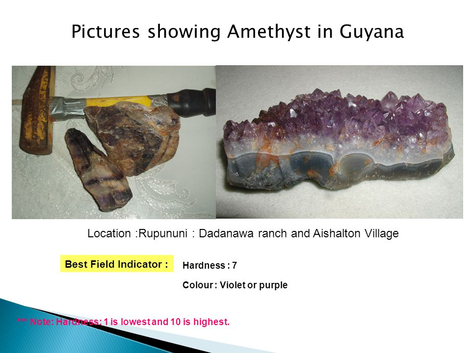 Pictures showing Amethyst in Guyana Best Field Indicator : Hardness : 7 Colour : Violet or purple *** Note: Hardness: 1 is lowest and 10 is highest.
