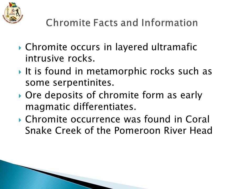  Chromite occurs in layered ultramafic intrusive rocks.