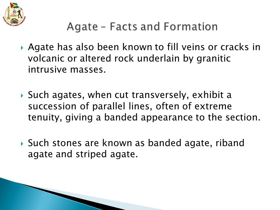  Agate has also been known to fill veins or cracks in volcanic or altered rock underlain by granitic intrusive masses.