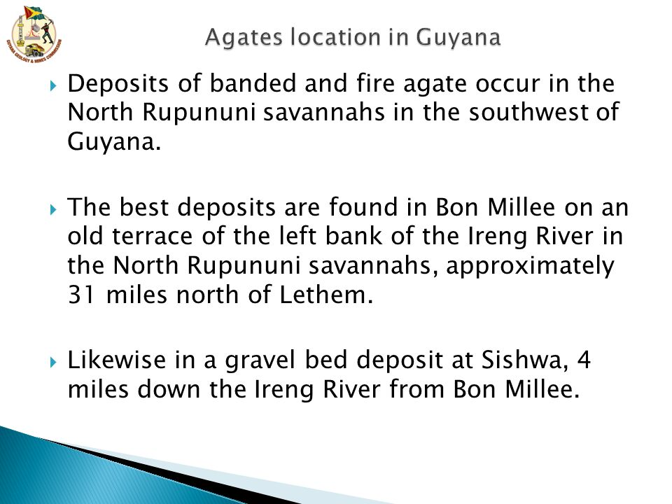  Deposits of banded and fire agate occur in the North Rupununi savannahs in the southwest of Guyana.