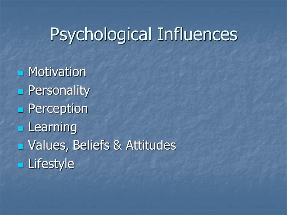 Psychological Influences Motivation Motivation Personality Personality Perception Perception Learning Learning Values, Beliefs & Attitudes Values, Beliefs & Attitudes Lifestyle Lifestyle