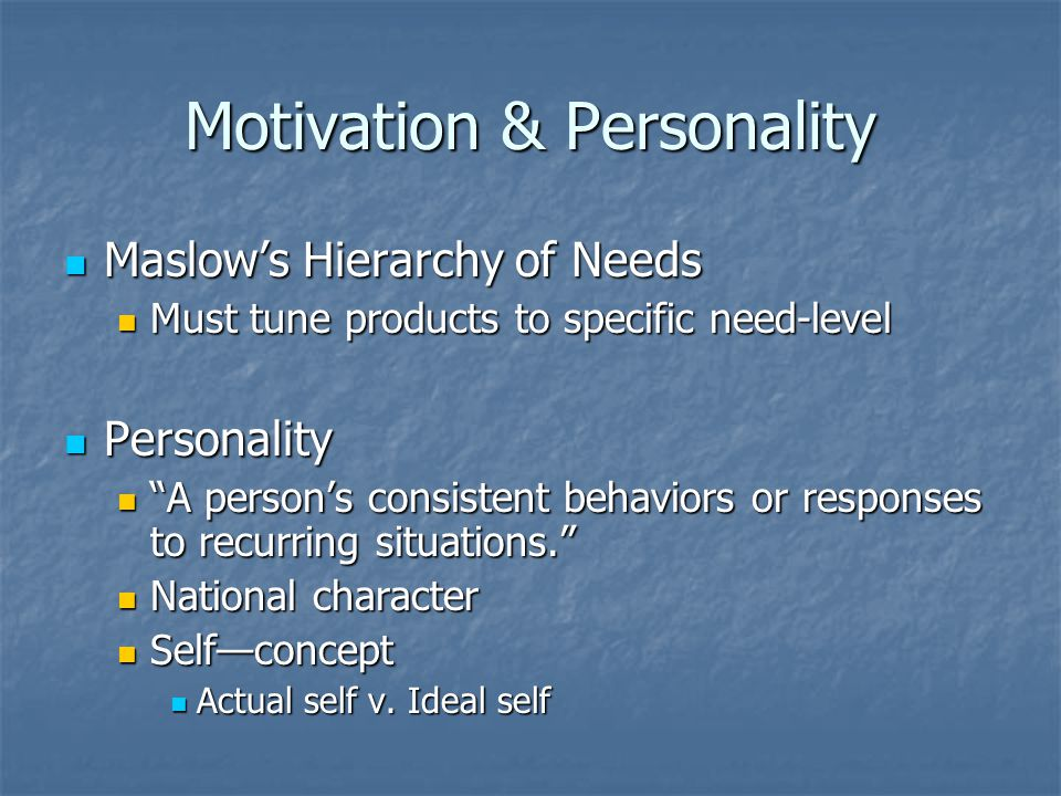 Motivation & Personality Maslow's Hierarchy of Needs Maslow's Hierarchy of Needs Must tune products to specific need-level Must tune products to specific need-level Personality Personality A person's consistent behaviors or responses to recurring situations. A person's consistent behaviors or responses to recurring situations. National character National character Self—concept Self—concept Actual self v.