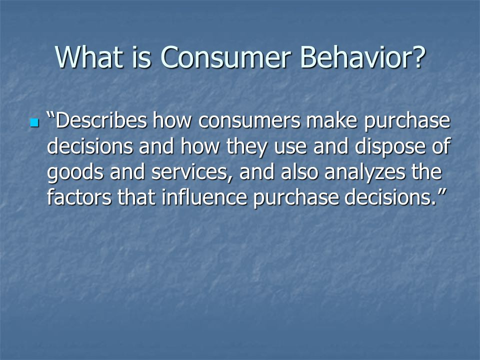 "What is Consumer Behavior? ""Describes how consumers make purchase decisions and how they use and dispose of goods and services, and also analyzes the"