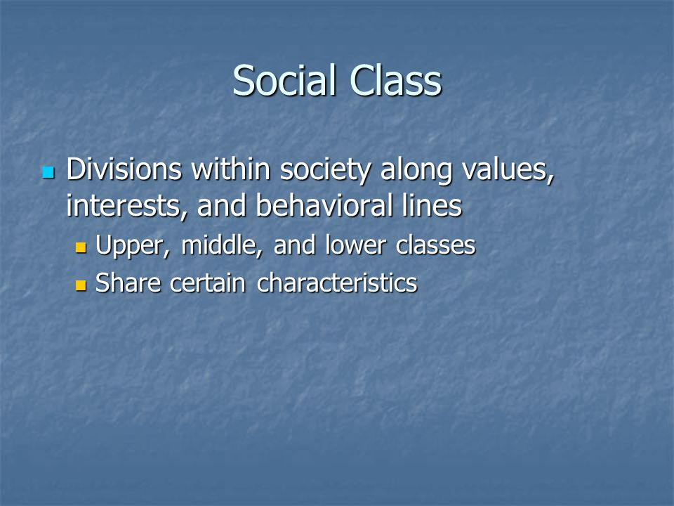 Social Class Divisions within society along values, interests, and behavioral lines Divisions within society along values, interests, and behavioral lines Upper, middle, and lower classes Upper, middle, and lower classes Share certain characteristics Share certain characteristics