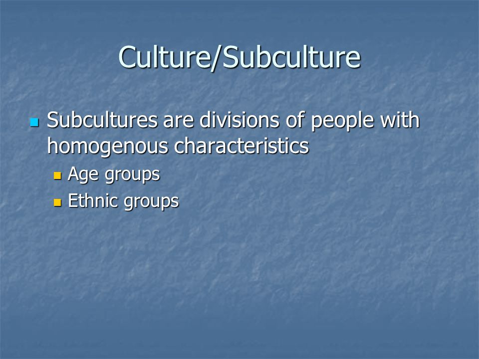 Culture/Subculture Subcultures are divisions of people with homogenous characteristics Subcultures are divisions of people with homogenous characteristics Age groups Age groups Ethnic groups Ethnic groups