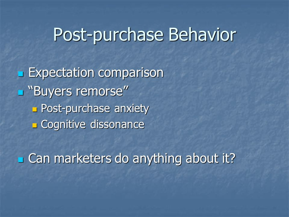 Post-purchase Behavior Expectation comparison Expectation comparison Buyers remorse Buyers remorse Post-purchase anxiety Post-purchase anxiety Cognitive dissonance Cognitive dissonance Can marketers do anything about it.