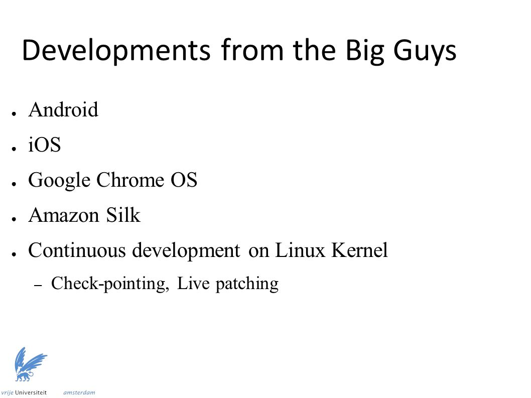 Developments from the Big Guys ● Android ● iOS ● Google Chrome OS ● Amazon Silk ● Continuous development on Linux Kernel – Check-pointing, Live patchi