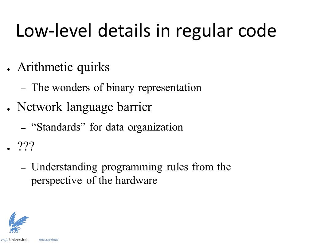 "Low-level details in regular code ● Arithmetic quirks – The wonders of binary representation ● Network language barrier – ""Standards"" for data organiz"