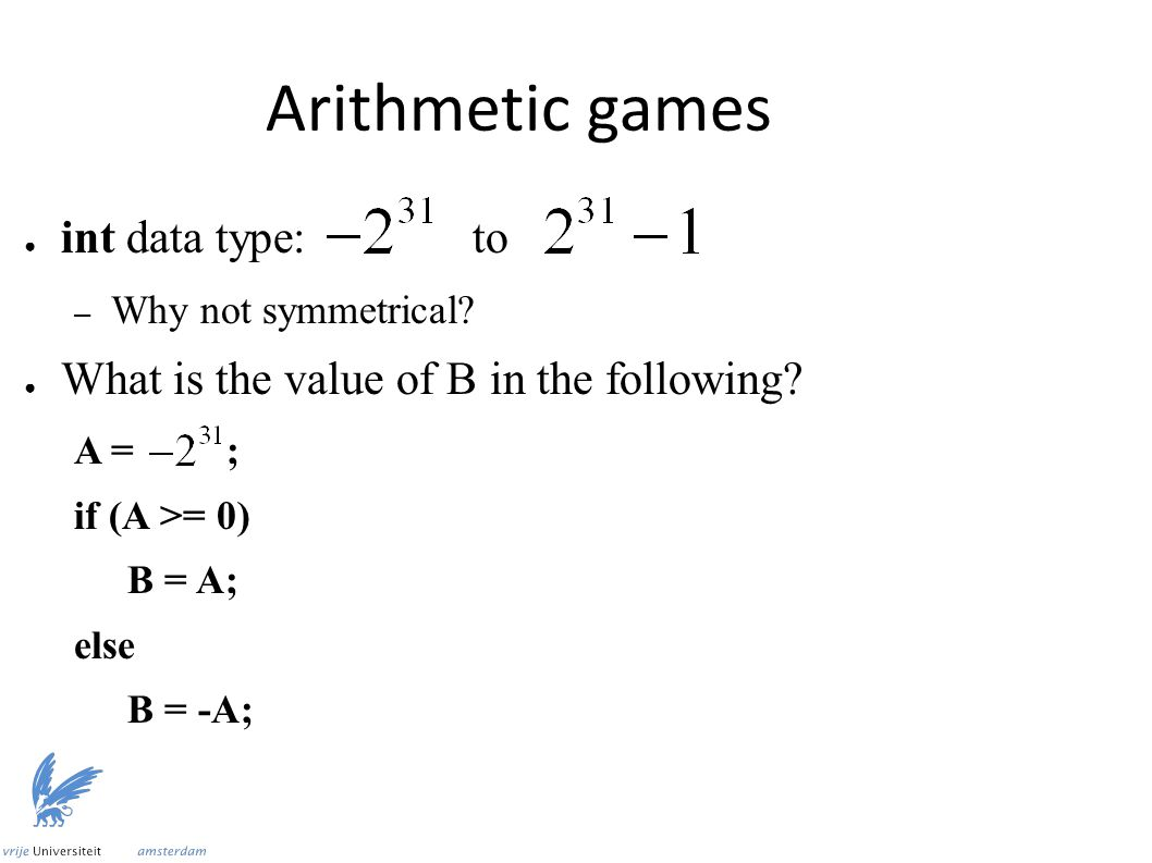 Arithmetic games ● int data type:to – Why not symmetrical? ● What is the value of B in the following? A = ; if (A >= 0) B = A; else B = -A;