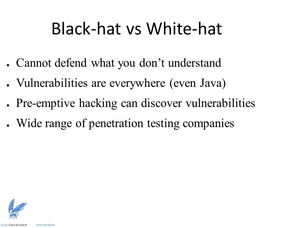 Black-hat vs White-hat ● Cannot defend what you don't understand ● Vulnerabilities are everywhere (even Java) ● Pre-emptive hacking can discover vulne