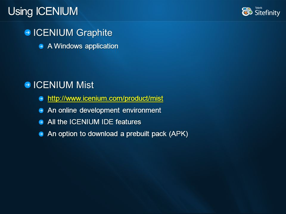 Using ICENIUM ICENIUM Graphite A Windows application ICENIUM Mist http://www.icenium.com/product/mist An online development environment All the ICENIUM IDE features An option to download a prebuilt pack (APK)