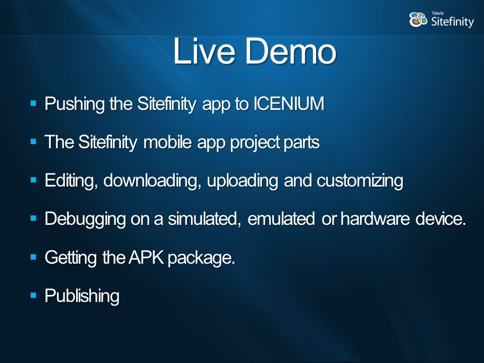 Live Demo  Pushing the Sitefinity app to ICENIUM  The Sitefinity mobile app project parts  Editing, downloading, uploading and customizing  Debugging on a simulated, emulated or hardware device.
