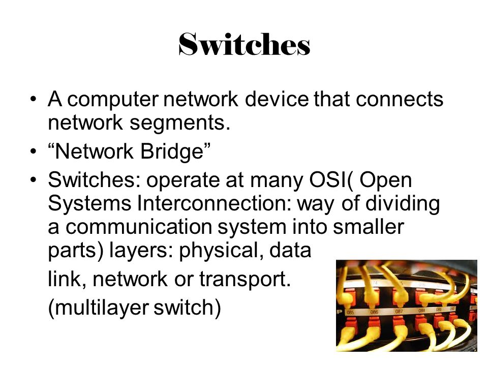 Switches A computer network device that connects network segments.