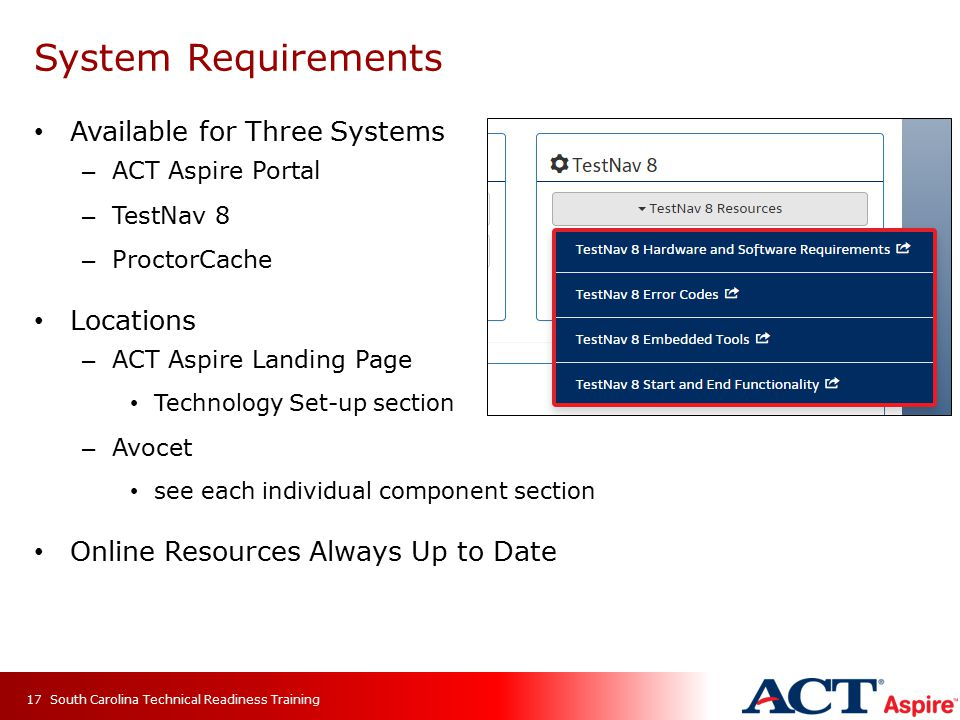 System Requirements Available for Three Systems – ACT Aspire Portal – TestNav 8 – ProctorCache Locations – ACT Aspire Landing Page Technology Set-up section – Avocet see each individual component section Online Resources Always Up to Date South Carolina Technical Readiness Training17