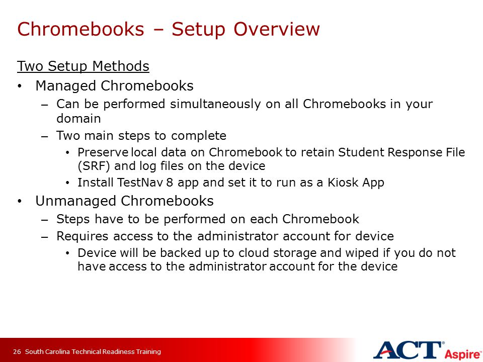 Chromebooks – Setup Overview Two Setup Methods Managed Chromebooks – Can be performed simultaneously on all Chromebooks in your domain – Two main steps to complete Preserve local data on Chromebook to retain Student Response File (SRF) and log files on the device Install TestNav 8 app and set it to run as a Kiosk App Unmanaged Chromebooks – Steps have to be performed on each Chromebook – Requires access to the administrator account for device Device will be backed up to cloud storage and wiped if you do not have access to the administrator account for the device South Carolina Technical Readiness Training26