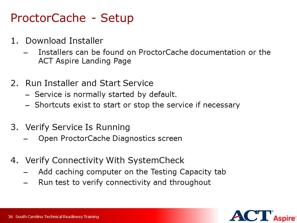 ProctorCache - Setup 1.Download Installer – Installers can be found on ProctorCache documentation or the ACT Aspire Landing Page 2.Run Installer and Start Service – Service is normally started by default.