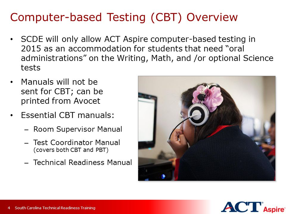Computer-based Testing (CBT) Overview SCDE will only allow ACT Aspire computer-based testing in 2015 as an accommodation for students that need oral administrations on the Writing, Math, and /or optional Science tests Manuals will not be sent for CBT; can be printed from Avocet Essential CBT manuals: – Room Supervisor Manual – Test Coordinator Manual (covers both CBT and PBT) – Technical Readiness Manual South Carolina Technical Readiness Training4