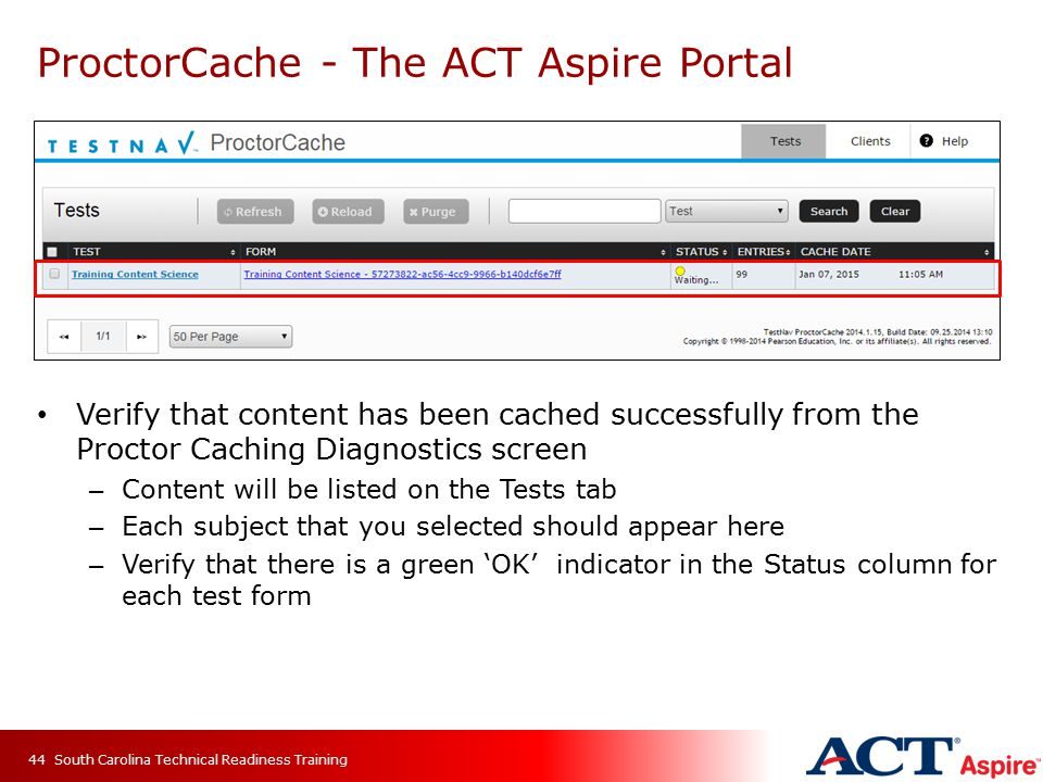 ProctorCache - The ACT Aspire Portal Verify that content has been cached successfully from the Proctor Caching Diagnostics screen – Content will be listed on the Tests tab – Each subject that you selected should appear here – Verify that there is a green 'OK' indicator in the Status column for each test form South Carolina Technical Readiness Training44
