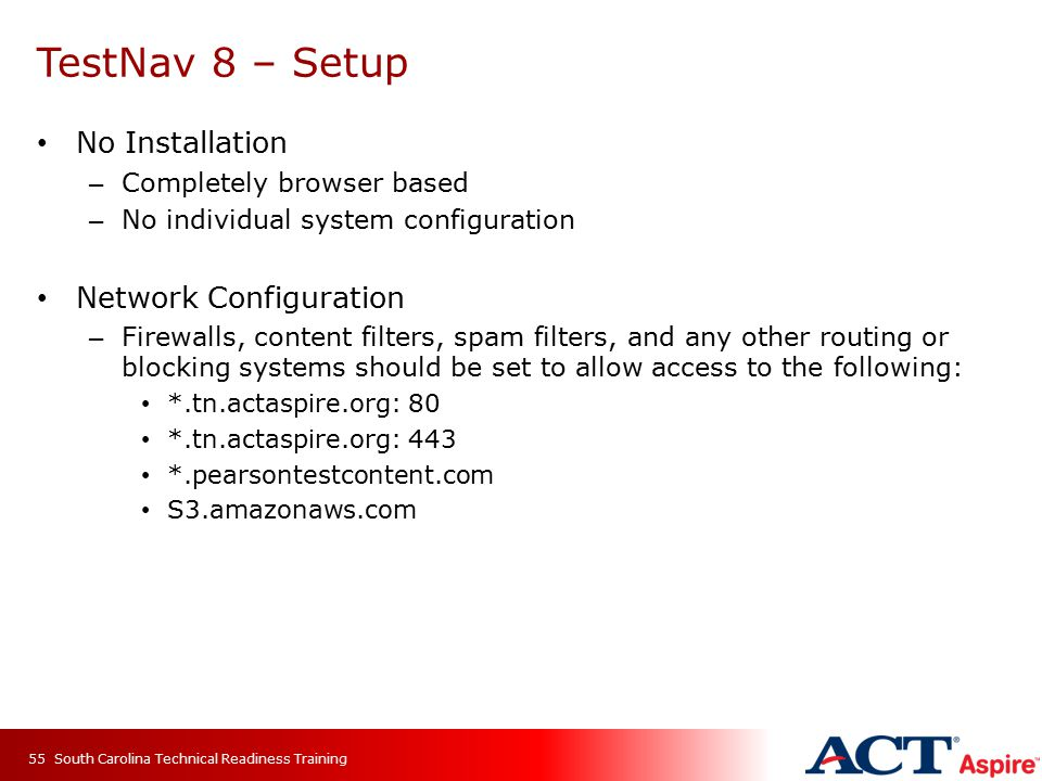 TestNav 8 – Setup No Installation – Completely browser based – No individual system configuration Network Configuration – Firewalls, content filters, spam filters, and any other routing or blocking systems should be set to allow access to the following: *.tn.actaspire.org: 80 *.tn.actaspire.org: 443 *.pearsontestcontent.com S3.amazonaws.com South Carolina Technical Readiness Training55