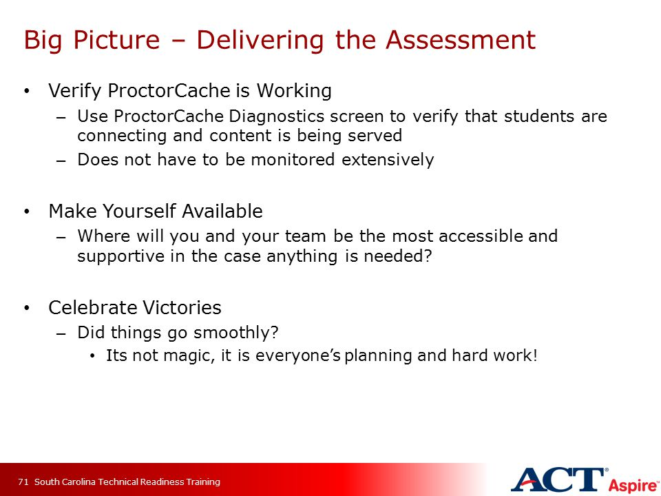 Big Picture – Delivering the Assessment Verify ProctorCache is Working – Use ProctorCache Diagnostics screen to verify that students are connecting and content is being served – Does not have to be monitored extensively Make Yourself Available – Where will you and your team be the most accessible and supportive in the case anything is needed.