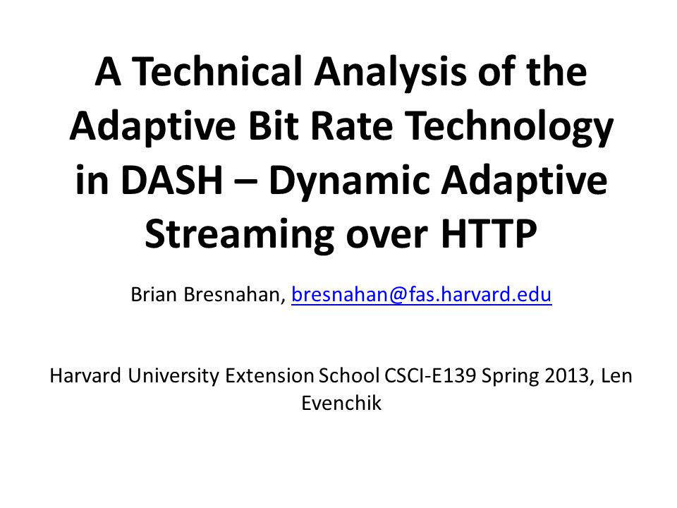 A Technical Analysis of the Adaptive Bit Rate Technology in DASH – Dynamic Adaptive Streaming over HTTP Brian Bresnahan, bresnahan@fas.harvard.edubres