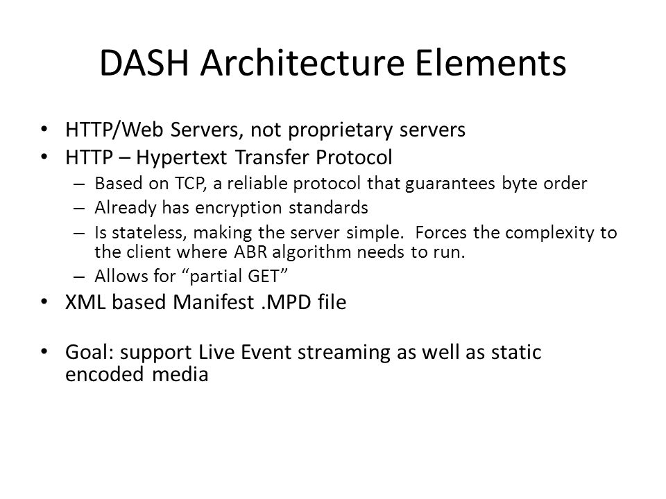 DASH Architecture Elements HTTP/Web Servers, not proprietary servers HTTP – Hypertext Transfer Protocol – Based on TCP, a reliable protocol that guara