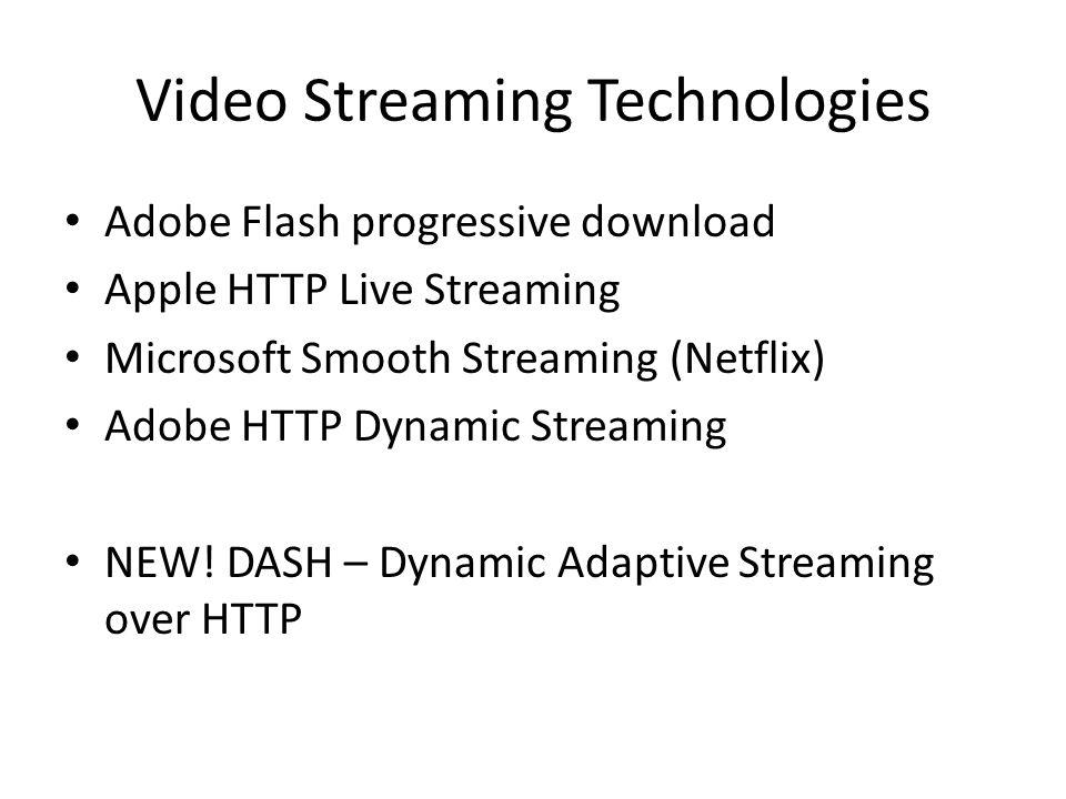 Video Streaming Technologies Adobe Flash progressive download Apple HTTP Live Streaming Microsoft Smooth Streaming (Netflix) Adobe HTTP Dynamic Stream