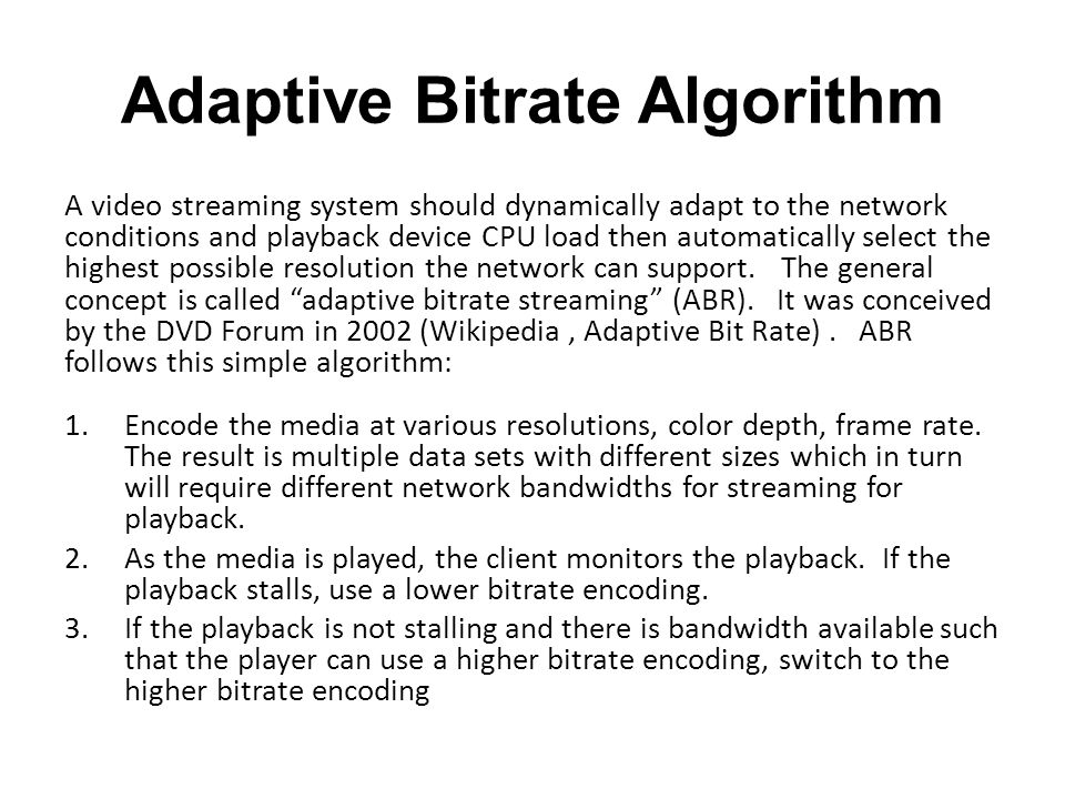 Adaptive Bitrate Algorithm A video streaming system should dynamically adapt to the network conditions and playback device CPU load then automatically