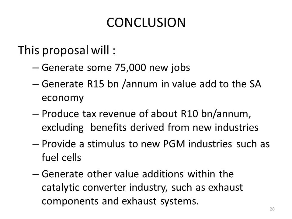 CONCLUSION This proposal will : – Generate some 75,000 new jobs – Generate R15 bn /annum in value add to the SA economy – Produce tax revenue of about