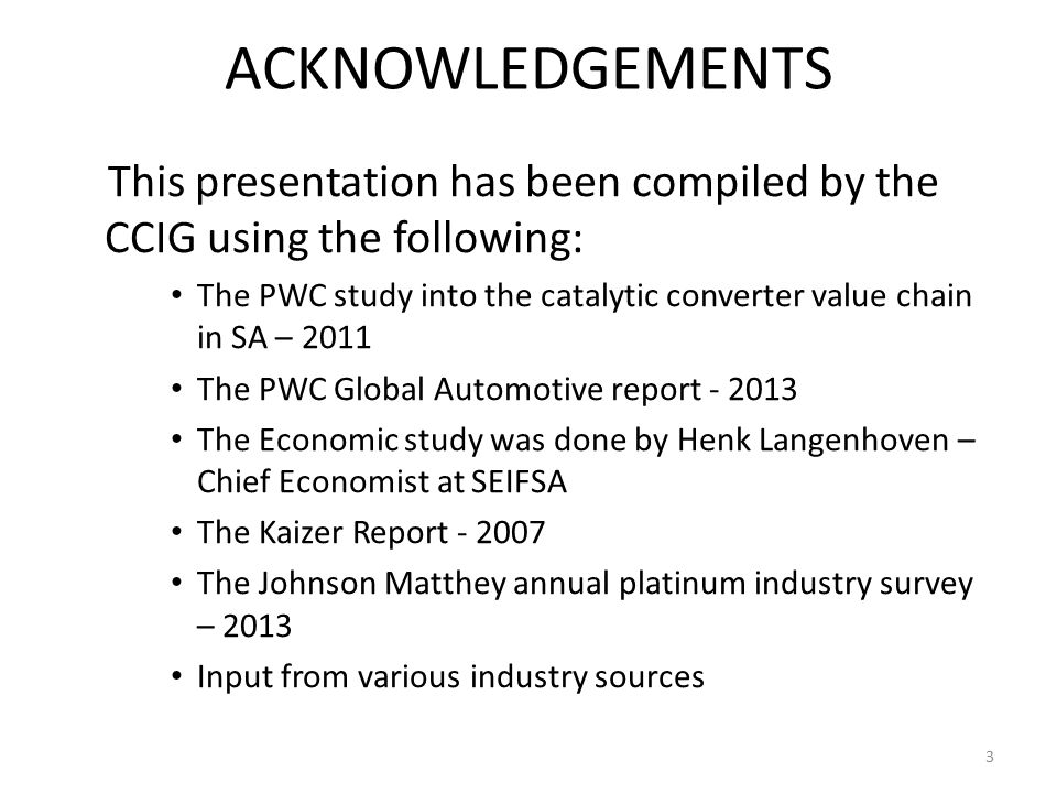 ACKNOWLEDGEMENTS This presentation has been compiled by the CCIG using the following: The PWC study into the catalytic converter value chain in SA – 2