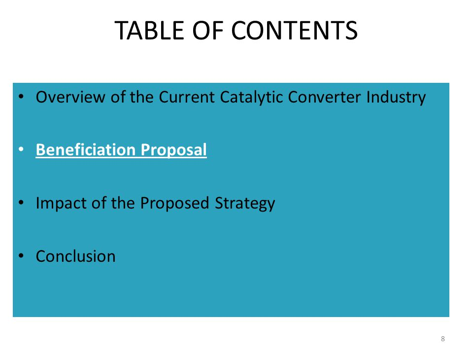 STEPPED APPROACH TO THE BENEFICIATION PROPOSAL The CCIG proposes that this beneficiation proposal should initially operate in conjunction with current incentives applicable to the automotive industry, until such time as the Beneficiation Incentive is fully functioning: 1.The AIS as an investment incentive 2.The APDP-PI as a manufacturing incentive NOTE: Catalytic converters remain a legitimate automotive component, and should continue to receive investment support through the AIS (or similar program) even after Beneficiation Incentives become applicable.